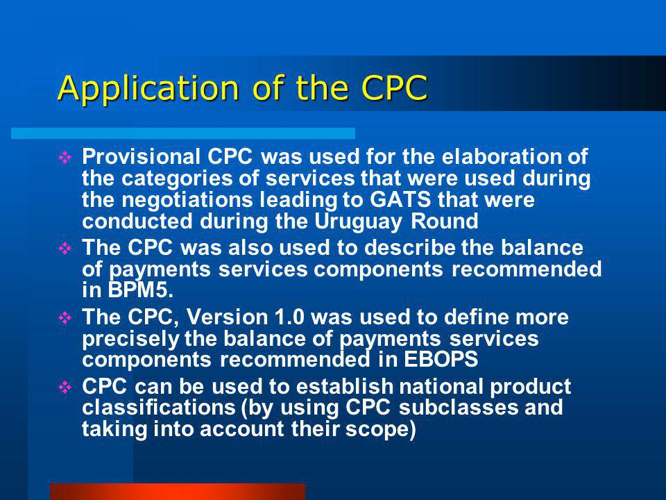 Application of the CPC Provisional CPC was used for the elaboration of the categories of services that were used during the negotiations leading to GATS that were conducted during the Uruguay Round The CPC was also used to describe the balance of payments services components recommended in BPM5.