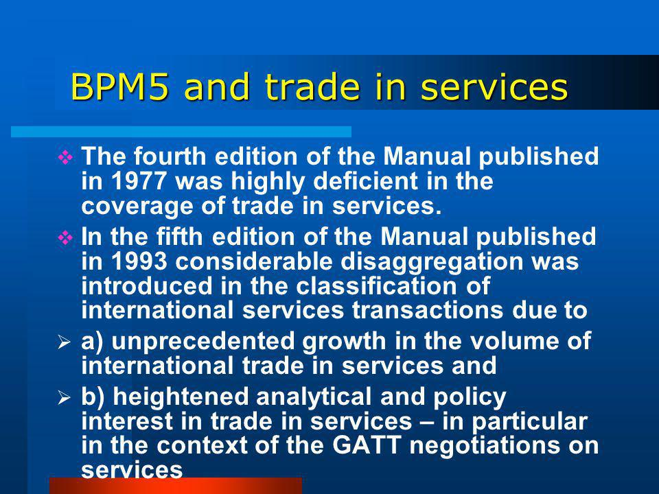 BPM5 and trade in services BPM5 and trade in services The fourth edition of the Manual published in 1977 was highly deficient in the coverage of trade in services.