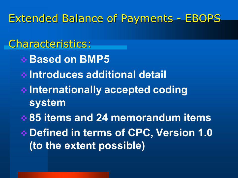 Extended Balance of Payments - EBOPS Characteristics: Based on BMP5 Introduces additional detail Internationally accepted coding system 85 items and 24 memorandum items Defined in terms of CPC, Version 1.0 (to the extent possible)