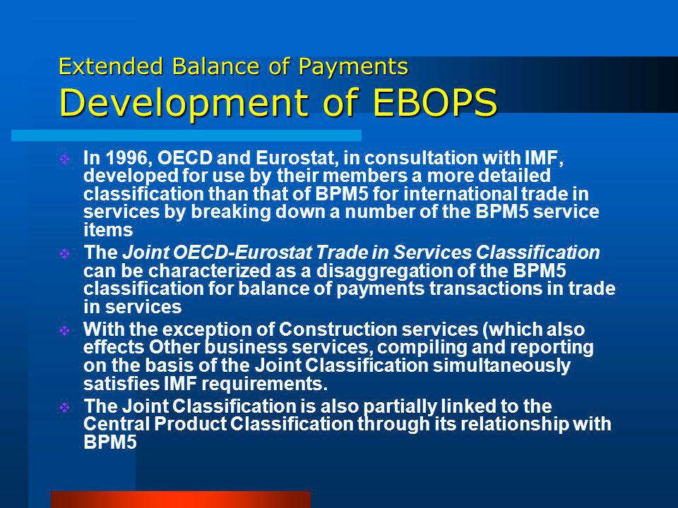 Extended Balance of Payments Development of EBOPS In 1996, OECD and Eurostat, in consultation with IMF, developed for use by their members a more detailed classification than that of BPM5 for international trade in services by breaking down a number of the BPM5 service items The Joint OECD-Eurostat Trade in Services Classification can be characterized as a disaggregation of the BPM5 classification for balance of payments transactions in trade in services With the exception of Construction services (which also effects Other business services, compiling and reporting on the basis of the Joint Classification simultaneously satisfies IMF requirements.