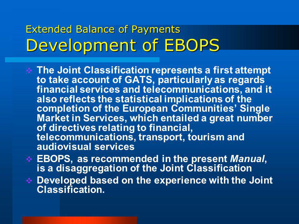Extended Balance of Payments Development of EBOPS The Joint Classification represents a first attempt to take account of GATS, particularly as regards financial services and telecommunications, and it also reflects the statistical implications of the completion of the European Communities Single Market in Services, which entailed a great number of directives relating to financial, telecommunications, transport, tourism and audiovisual services EBOPS, as recommended in the present Manual, is a disaggregation of the Joint Classification Developed based on the experience with the Joint Classification.