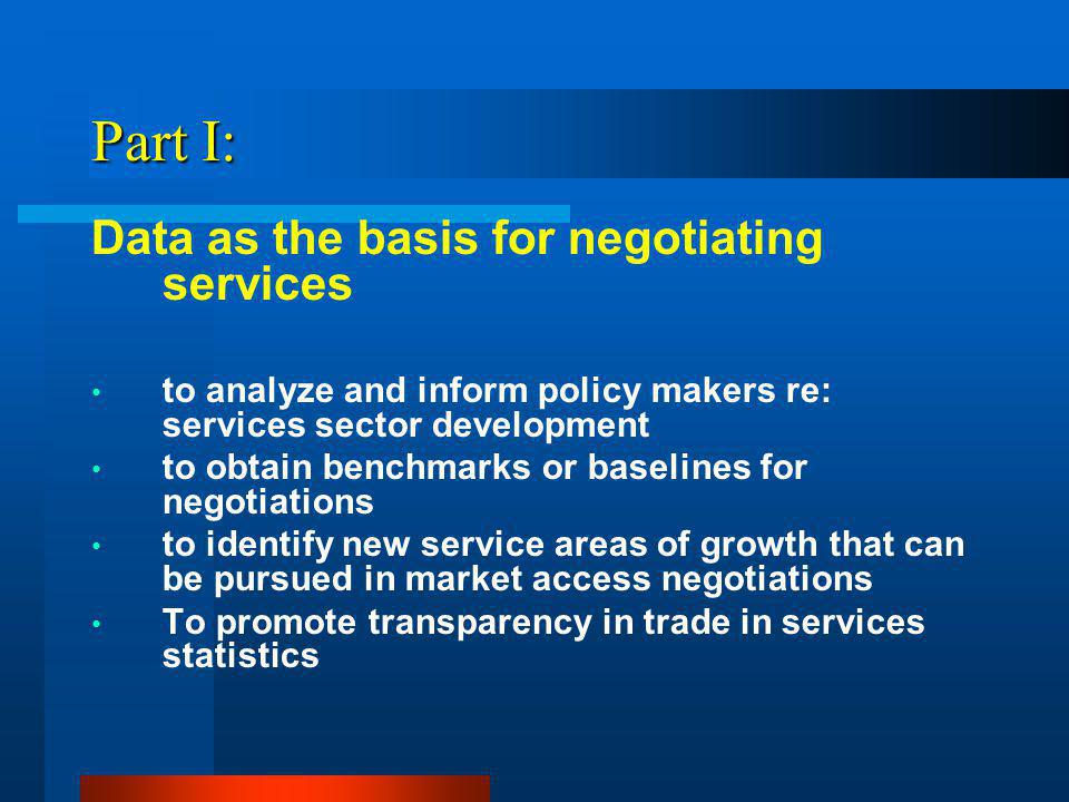 Part I: Data as the basis for negotiating services to analyze and inform policy makers re: services sector development to obtain benchmarks or baselines for negotiations to identify new service areas of growth that can be pursued in market access negotiations To promote transparency in trade in services statistics