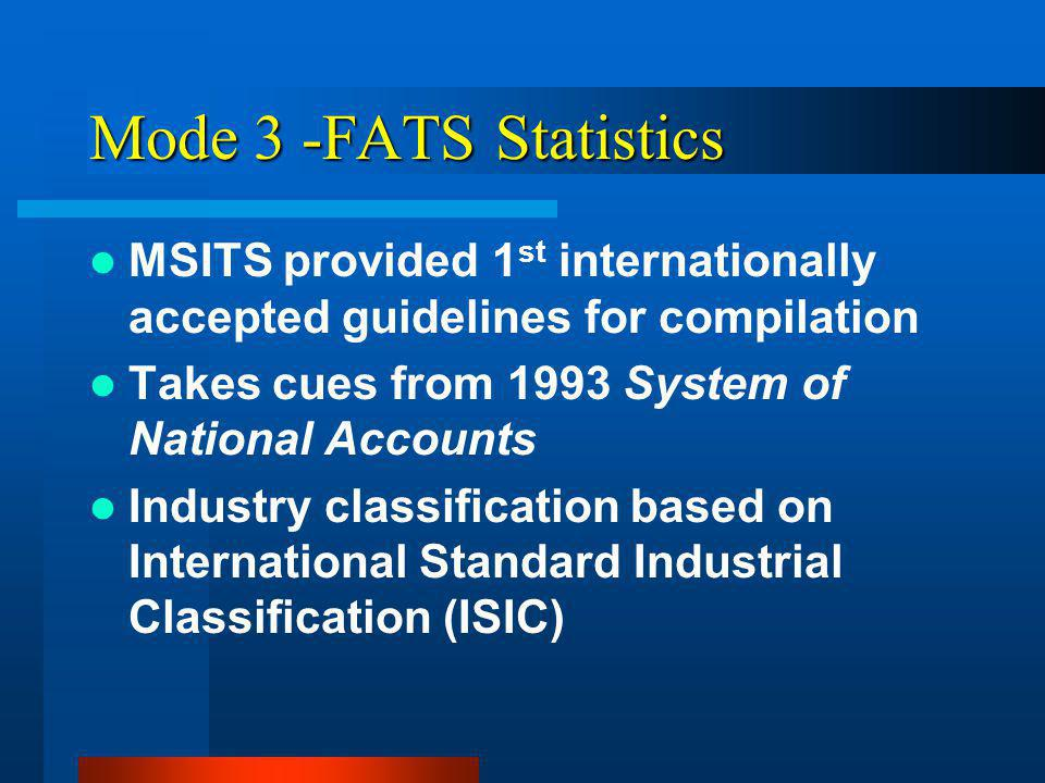 Mode 3 -FATS Statistics MSITS provided 1 st internationally accepted guidelines for compilation Takes cues from 1993 System of National Accounts Industry classification based on International Standard Industrial Classification (ISIC)