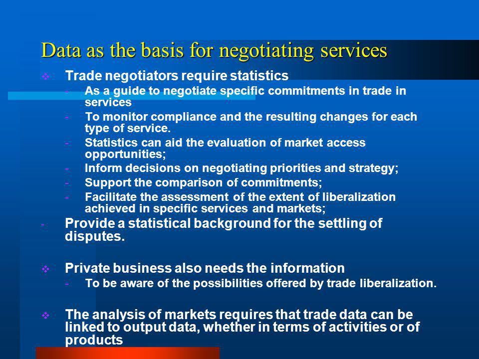 Data as the basis for negotiating services Trade negotiators require statistics -As a guide to negotiate specific commitments in trade in services -To monitor compliance and the resulting changes for each type of service.