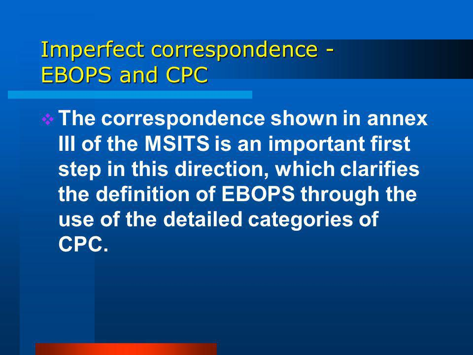 Imperfect correspondence - EBOPS and CPC The correspondence shown in annex III of the MSITS is an important first step in this direction, which clarifies the definition of EBOPS through the use of the detailed categories of CPC.