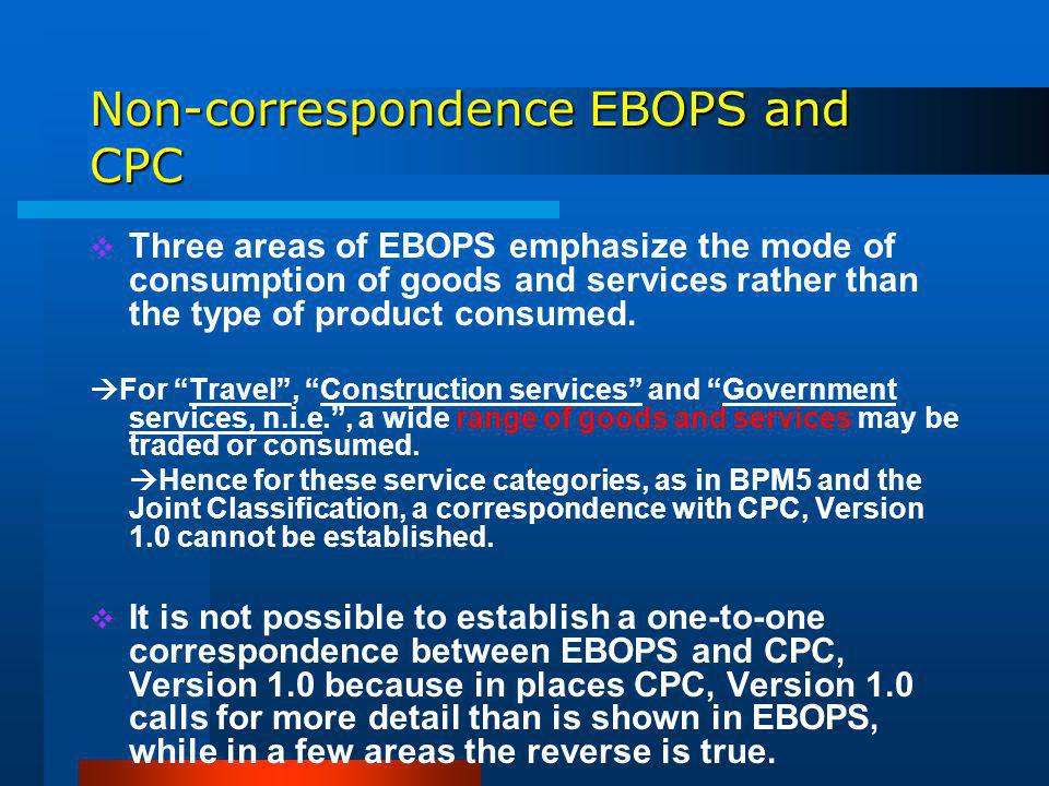 Non-correspondence EBOPS and CPC Three areas of EBOPS emphasize the mode of consumption of goods and services rather than the type of product consumed.
