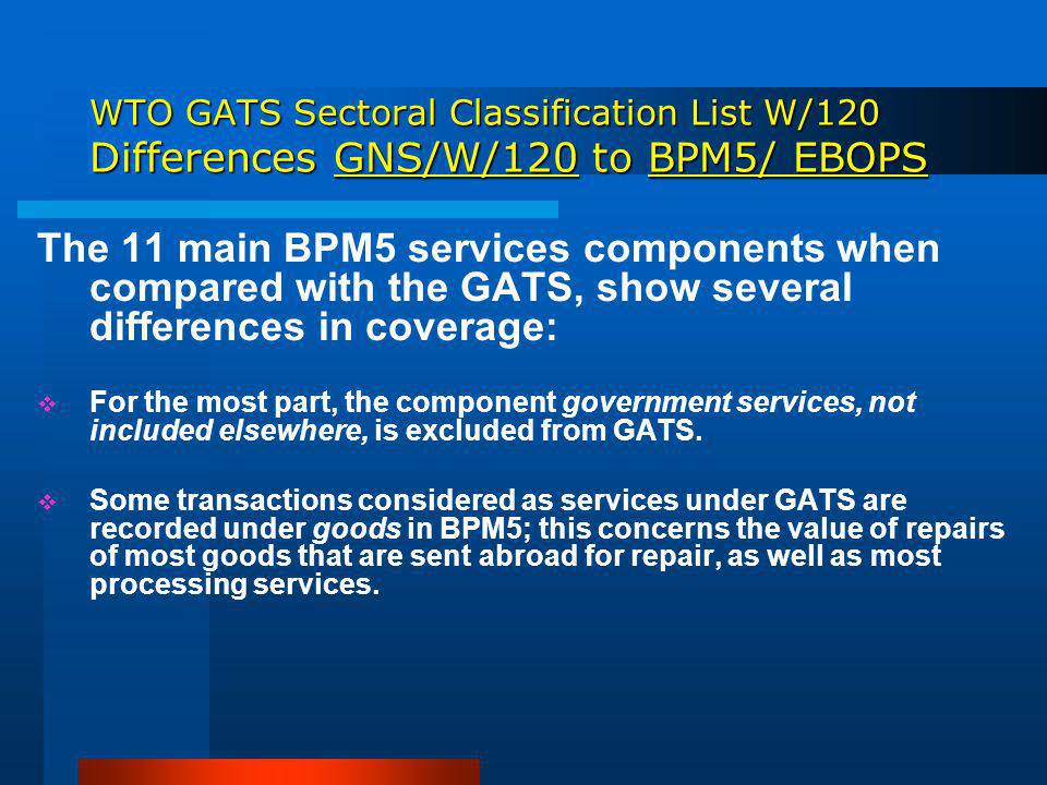 WTO GATS Sectoral Classification List W/120 Differences GNS/W/120 to BPM5/ EBOPS The 11 main BPM5 services components when compared with the GATS, show several differences in coverage: For the most part, the component government services, not included elsewhere, is excluded from GATS.