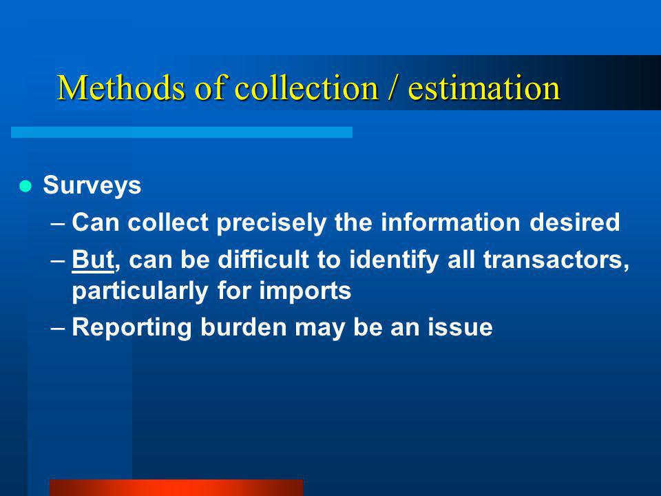 Methods of collection / estimation Surveys –Can collect precisely the information desired –But, can be difficult to identify all transactors, particularly for imports –Reporting burden may be an issue