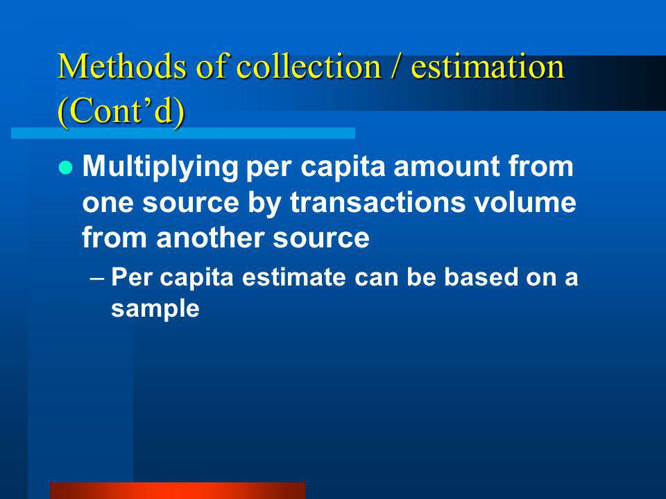 Methods of collection / estimation (Contd) Multiplying per capita amount from one source by transactions volume from another source –Per capita estimate can be based on a sample