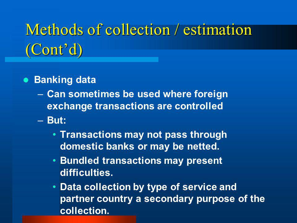 Methods of collection / estimation (Contd) Banking data –Can sometimes be used where foreign exchange transactions are controlled –But: Transactions may not pass through domestic banks or may be netted.