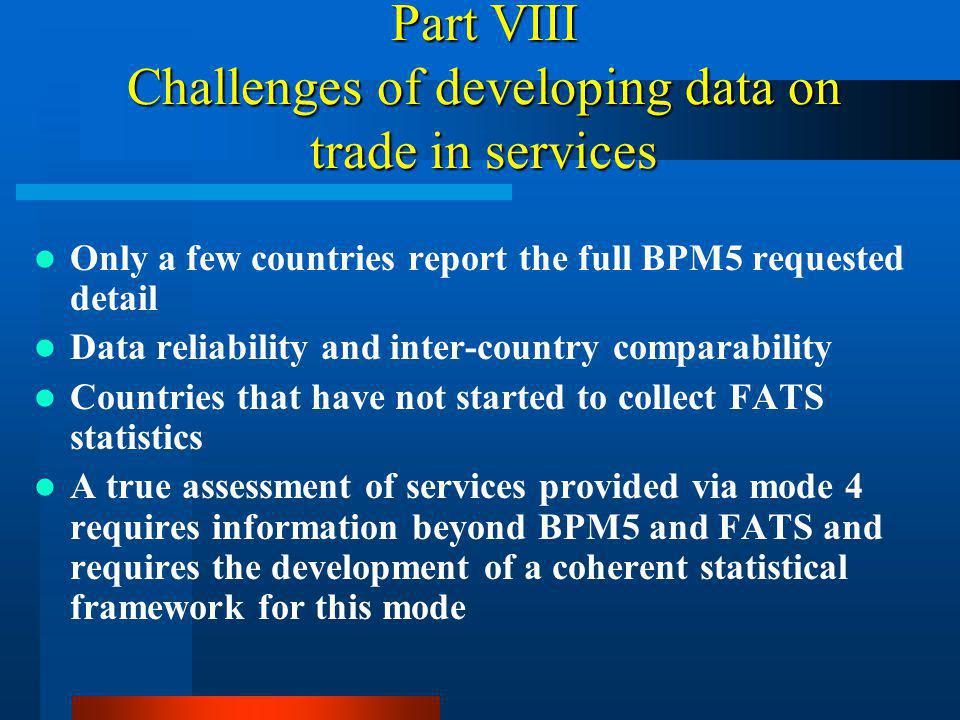 Part VIII Challenges of developing data on trade in services Only a few countries report the full BPM5 requested detail Data reliability and inter-country comparability Countries that have not started to collect FATS statistics A true assessment of services provided via mode 4 requires information beyond BPM5 and FATS and requires the development of a coherent statistical framework for this mode