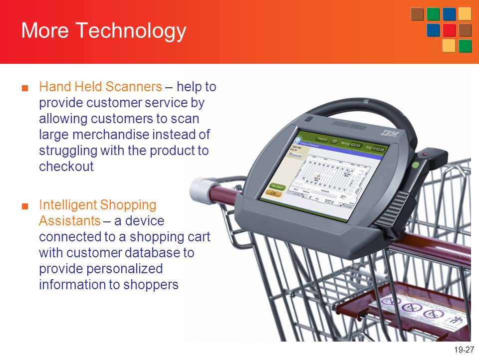 19-27 More Technology Hand Held Scanners – help to provide customer service by allowing customers to scan large merchandise instead of struggling with the product to checkout Intelligent Shopping Assistants – a device connected to a shopping cart with customer database to provide personalized information to shoppers