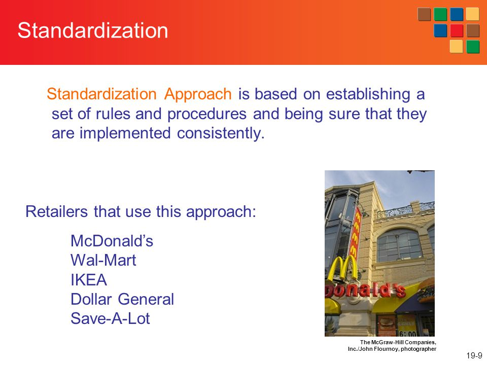 19-9 Standardization Standardization Approach is based on establishing a set of rules and procedures and being sure that they are implemented consistently.