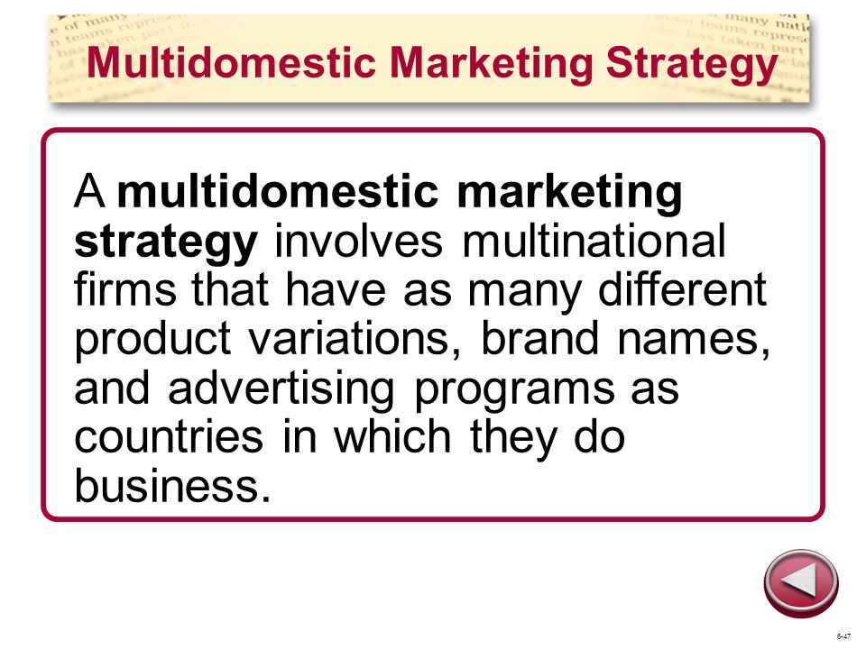 Multidomestic Marketing Strategy A multidomestic marketing strategy involves multinational firms that have as many different product variations, brand names, and advertising programs as countries in which they do business.