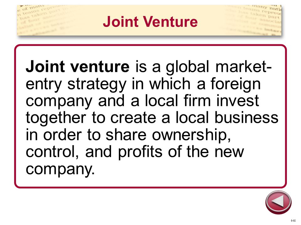 Joint Venture Joint venture is a global market- entry strategy in which a foreign company and a local firm invest together to create a local business in order to share ownership, control, and profits of the new company.