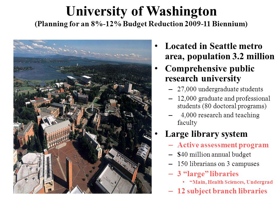 University of Washington (Planning for an 8%-12% Budget Reduction 2009-11 Biennium) Located in Seattle metro area, population 3.2 million Comprehensiv