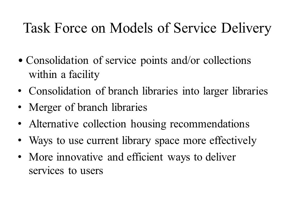 Task Force on Models of Service Delivery Consolidation of service points and/or collections within a facility Consolidation of branch libraries into l
