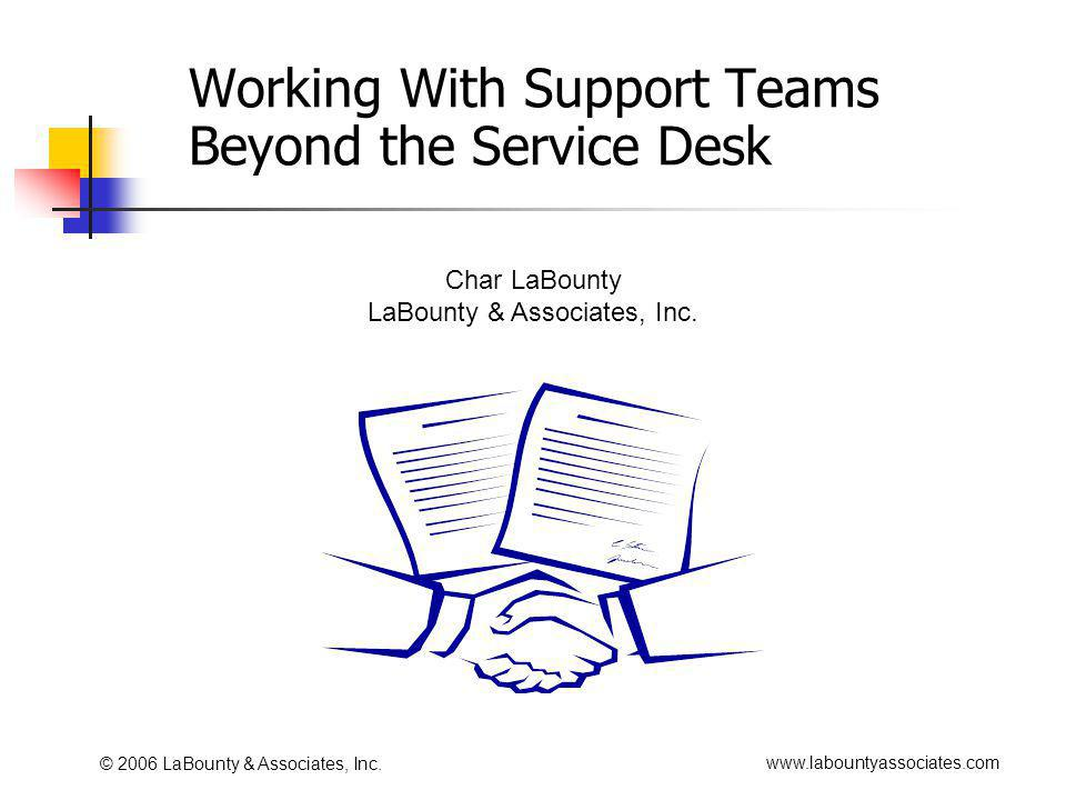 www.labountyassociates.com © 2006 LaBounty & Associates, Inc. Working With Support Teams Beyond the Service Desk Char LaBounty LaBounty & Associates,