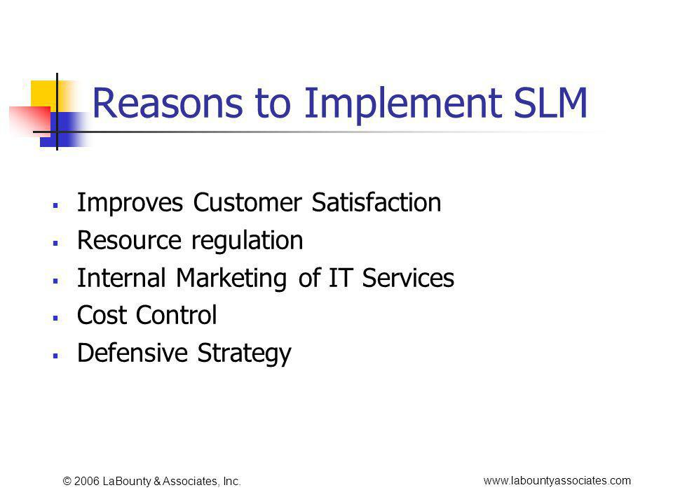 www.labountyassociates.com © 2006 LaBounty & Associates, Inc. Reasons to Implement SLM Improves Customer Satisfaction Resource regulation Internal Mar