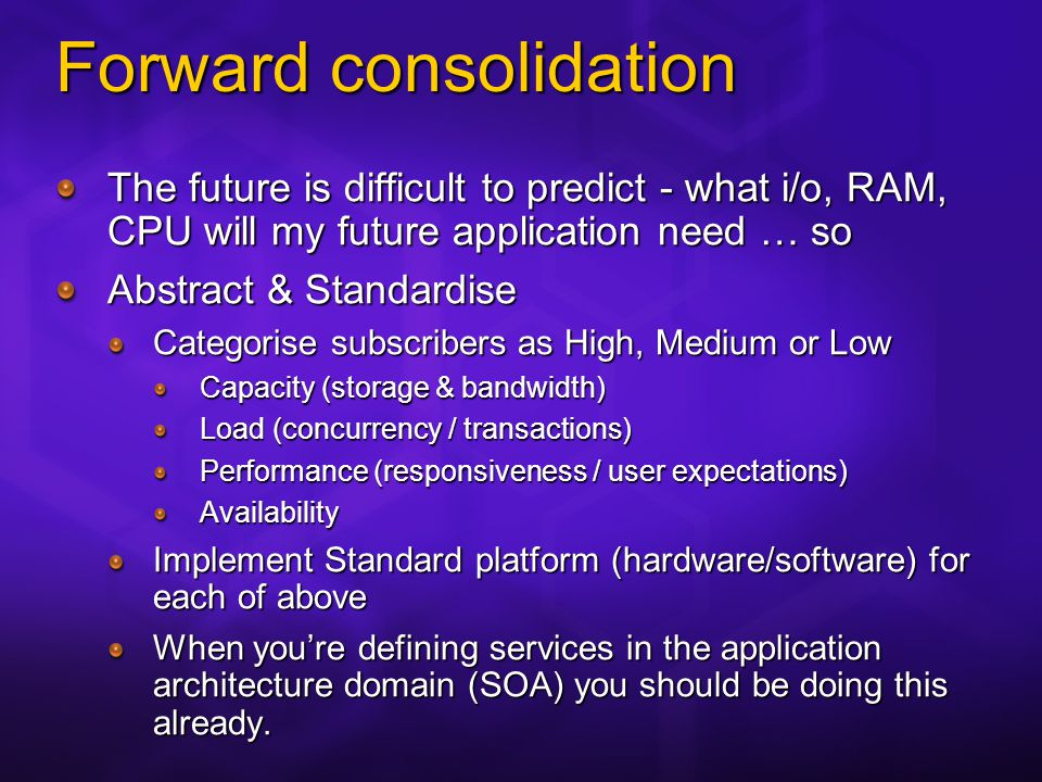 Forward consolidation The future is difficult to predict - what i/o, RAM, CPU will my future application need … so Abstract & Standardise Categorise subscribers as High, Medium or Low Capacity (storage & bandwidth) Load (concurrency / transactions) Performance (responsiveness / user expectations) Availability Implement Standard platform (hardware/software) for each of above When youre defining services in the application architecture domain (SOA) you should be doing this already.