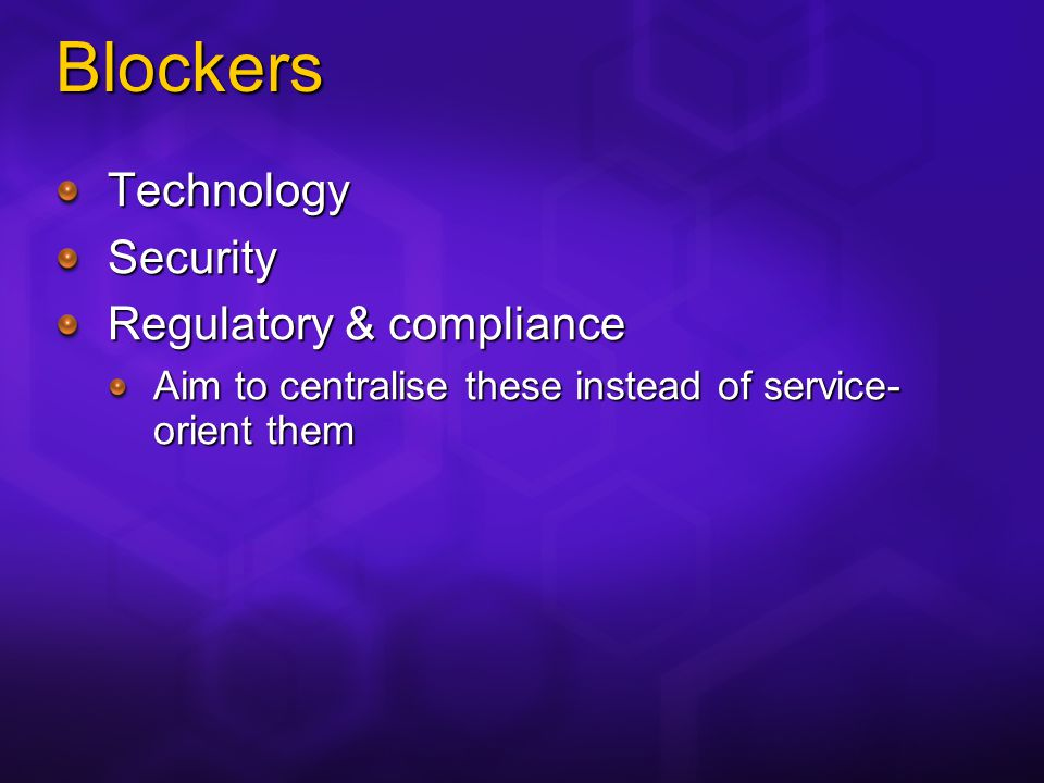 Blockers TechnologySecurity Regulatory & compliance Aim to centralise these instead of service- orient them