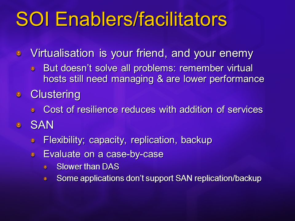 SOI Enablers/facilitators Virtualisation is your friend, and your enemy But doesnt solve all problems: remember virtual hosts still need managing & are lower performance Clustering Cost of resilience reduces with addition of services SAN Flexibility; capacity, replication, backup Evaluate on a case-by-case Slower than DAS Some applications dont support SAN replication/backup