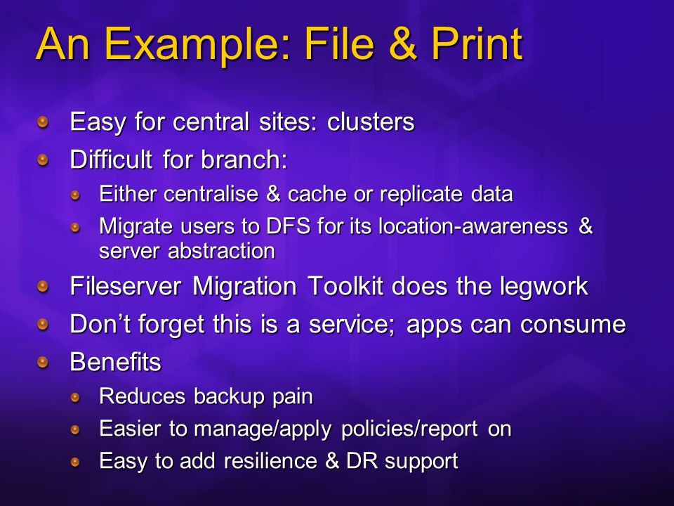 An Example: File & Print Easy for central sites: clusters Difficult for branch: Either centralise & cache or replicate data Migrate users to DFS for its location-awareness & server abstraction Fileserver Migration Toolkit does the legwork Dont forget this is a service; apps can consume Benefits Reduces backup pain Easier to manage/apply policies/report on Easy to add resilience & DR support