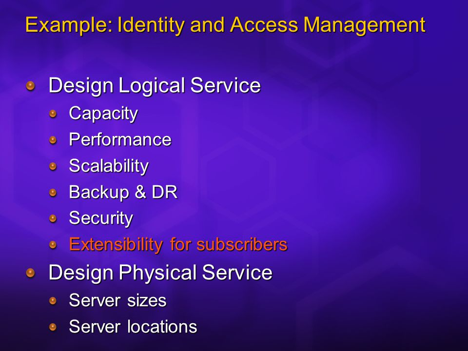 Example: Identity and Access Management Design Logical Service CapacityPerformanceScalability Backup & DR Security Extensibility for subscribers Design Physical Service Server sizes Server locations
