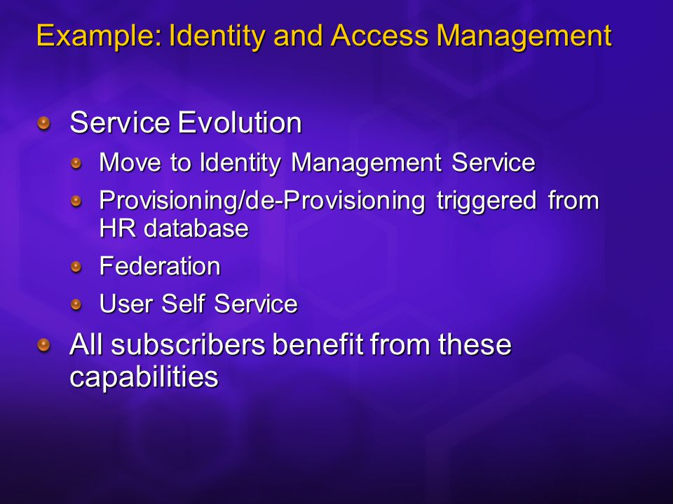 Example: Identity and Access Management Service Evolution Move to Identity Management Service Provisioning/de-Provisioning triggered from HR database Federation User Self Service All subscribers benefit from these capabilities
