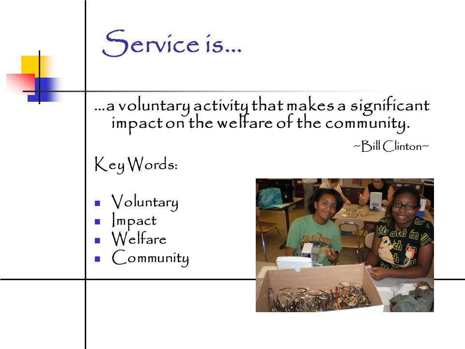 Service is… …a voluntary activity that makes a significant impact on the welfare of the community.