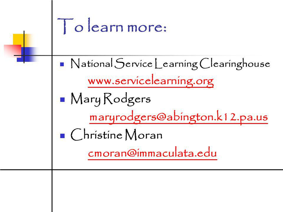 To learn more: National Service Learning Clearinghouse www.servicelearning.org Mary Rodgers maryrodgers@abington.k12.pa.us Christine Moran cmoran@immaculata.edu