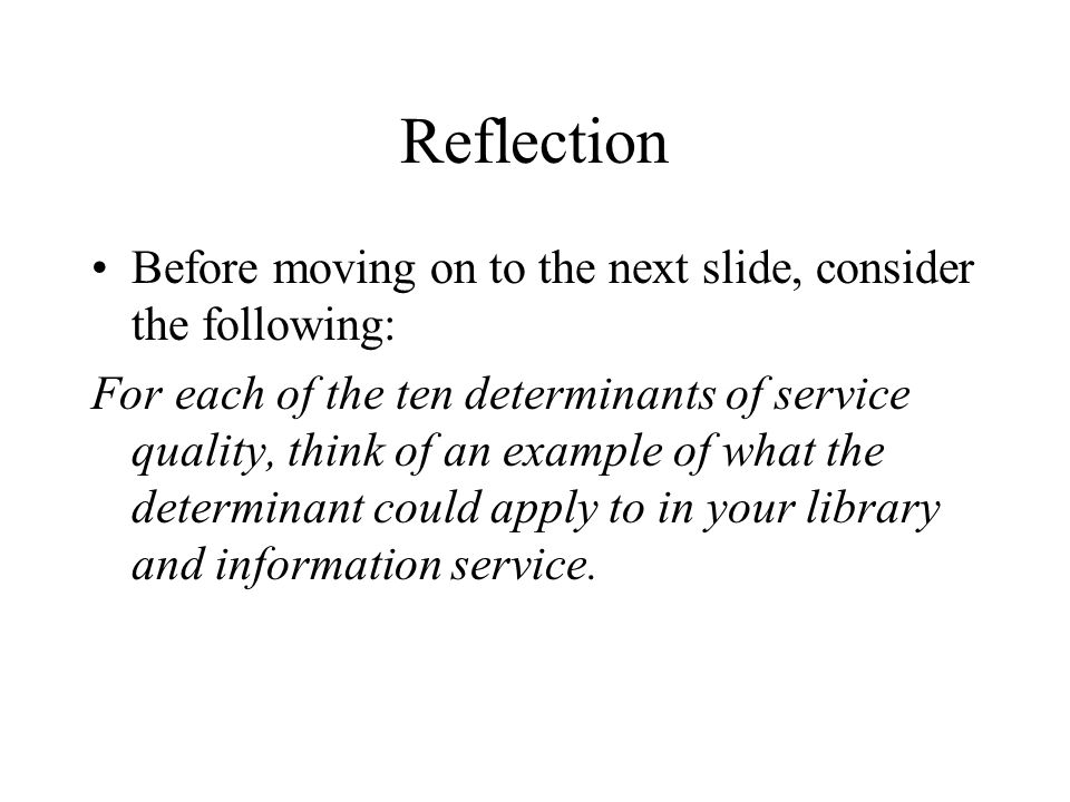 Reflection Before moving on to the next slide, consider the following: For each of the ten determinants of service quality, think of an example of what the determinant could apply to in your library and information service.