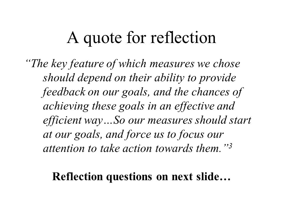 A quote for reflection The key feature of which measures we chose should depend on their ability to provide feedback on our goals, and the chances of achieving these goals in an effective and efficient way…So our measures should start at our goals, and force us to focus our attention to take action towards them.
