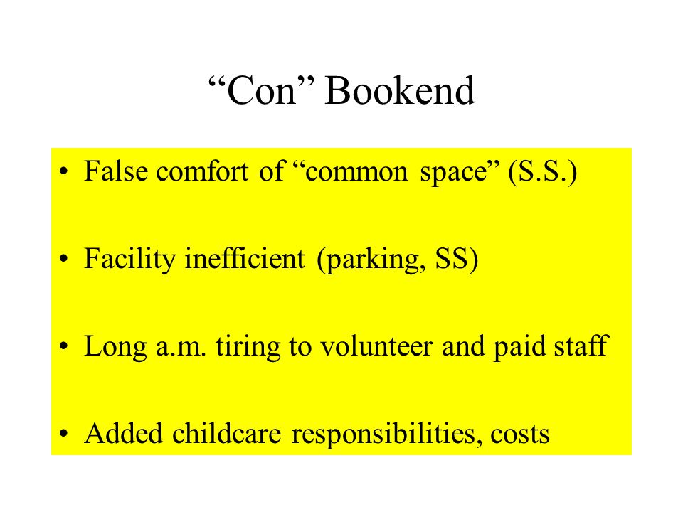 Con Bookend False comfort of common space (S.S.) Facility inefficient (parking, SS) Long a.m.