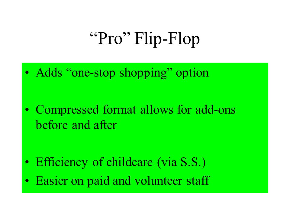 Pro Flip-Flop Adds one-stop shopping option Compressed format allows for add-ons before and after Efficiency of childcare (via S.S.) Easier on paid and volunteer staff