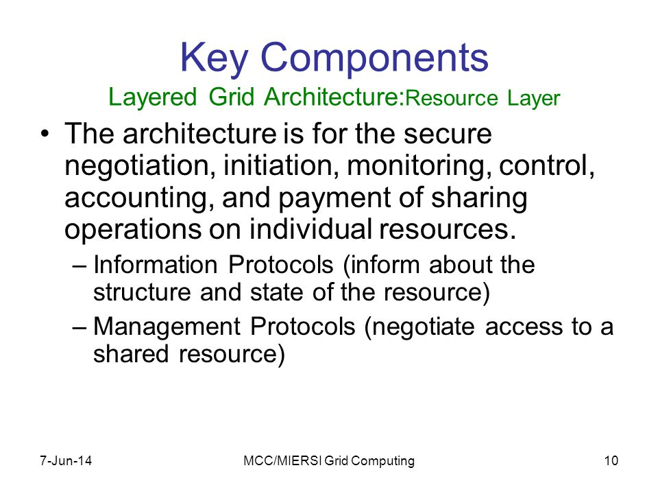 7-Jun-14MCC/MIERSI Grid Computing10 Key Components Layered Grid Architecture: Resource Layer The architecture is for the secure negotiation, initiation, monitoring, control, accounting, and payment of sharing operations on individual resources.