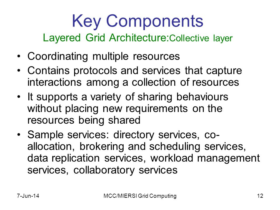 7-Jun-14MCC/MIERSI Grid Computing12 Key Components Layered Grid Architecture: Collective layer Coordinating multiple resources Contains protocols and services that capture interactions among a collection of resources It supports a variety of sharing behaviours without placing new requirements on the resources being shared Sample services: directory services, co- allocation, brokering and scheduling services, data replication services, workload management services, collaboratory services