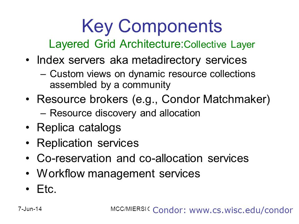 7-Jun-14MCC/MIERSI Grid Computing13 Key Components Layered Grid Architecture: Collective Layer Index servers aka metadirectory services –Custom views on dynamic resource collections assembled by a community Resource brokers (e.g., Condor Matchmaker) –Resource discovery and allocation Replica catalogs Replication services Co-reservation and co-allocation services Workflow management services Etc.