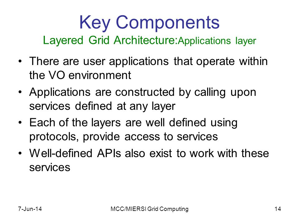 7-Jun-14MCC/MIERSI Grid Computing14 Key Components Layered Grid Architecture: Applications layer There are user applications that operate within the VO environment Applications are constructed by calling upon services defined at any layer Each of the layers are well defined using protocols, provide access to services Well-defined APIs also exist to work with these services