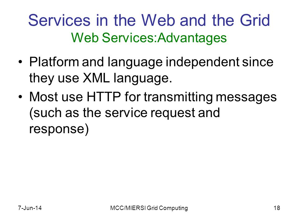 7-Jun-14MCC/MIERSI Grid Computing18 Services in the Web and the Grid Web Services:Advantages Platform and language independent since they use XML language.