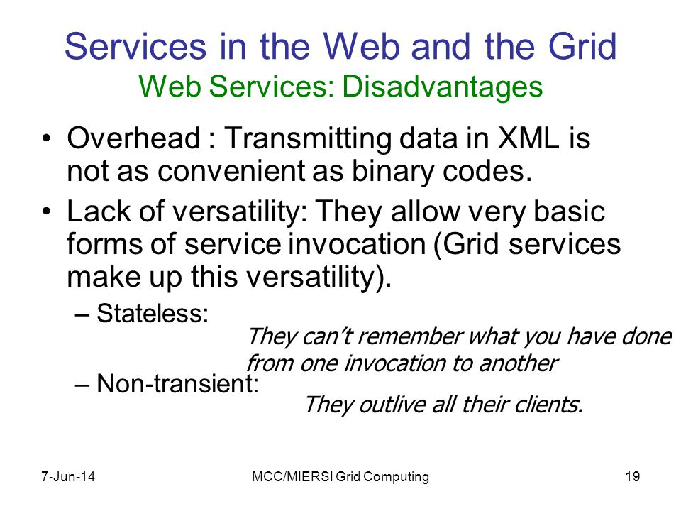 7-Jun-14MCC/MIERSI Grid Computing19 Services in the Web and the Grid Web Services: Disadvantages Overhead : Transmitting data in XML is not as convenient as binary codes.