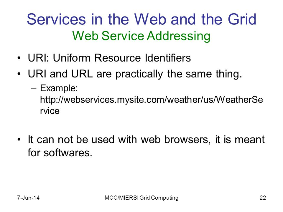 7-Jun-14MCC/MIERSI Grid Computing22 Services in the Web and the Grid Web Service Addressing URI: Uniform Resource Identifiers URI and URL are practically the same thing.