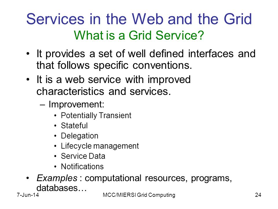 7-Jun-14MCC/MIERSI Grid Computing24 Services in the Web and the Grid What is a Grid Service.