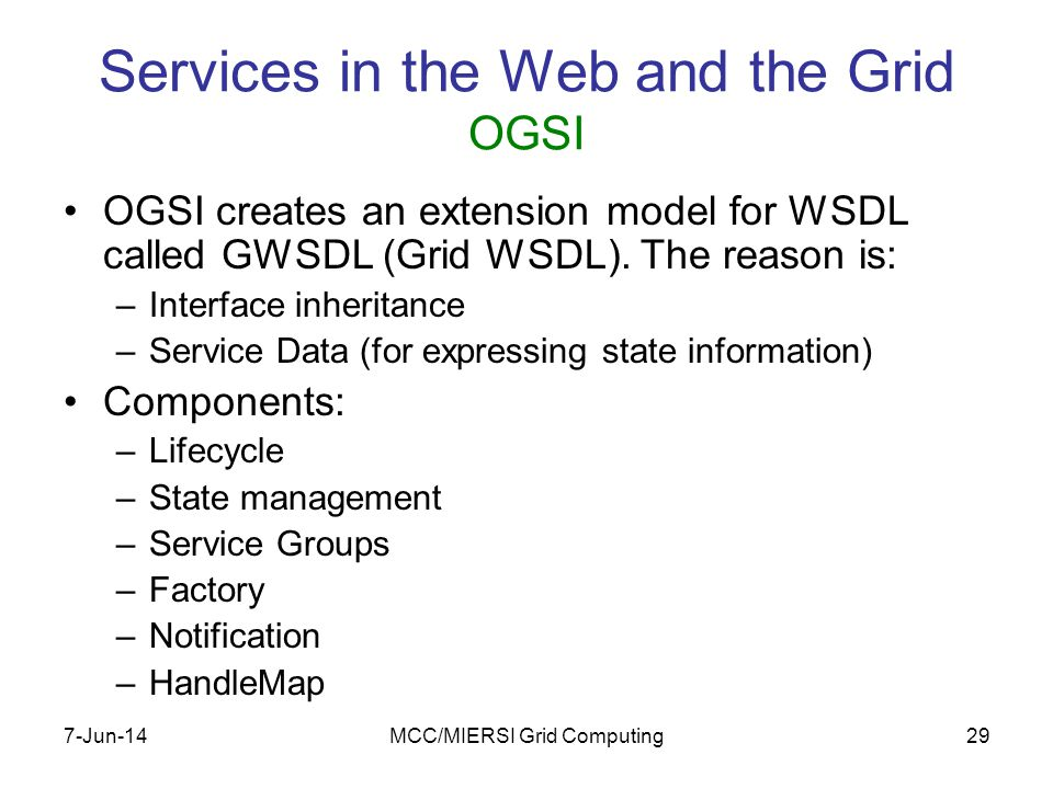 7-Jun-14MCC/MIERSI Grid Computing29 Services in the Web and the Grid OGSI OGSI creates an extension model for WSDL called GWSDL (Grid WSDL).