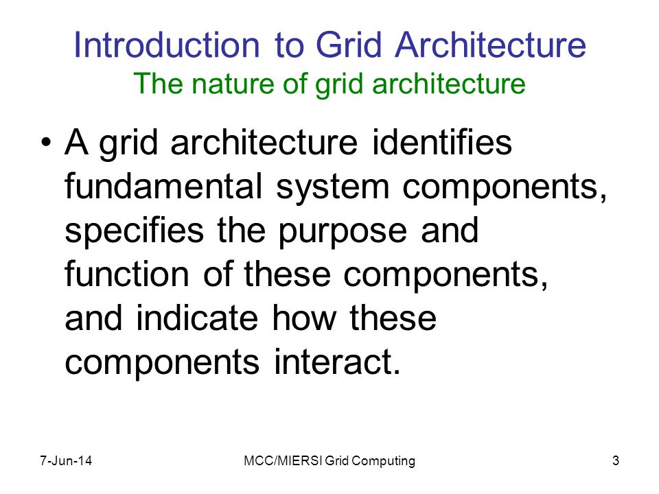 7-Jun-14MCC/MIERSI Grid Computing3 Introduction to Grid Architecture The nature of grid architecture A grid architecture identifies fundamental system components, specifies the purpose and function of these components, and indicate how these components interact.