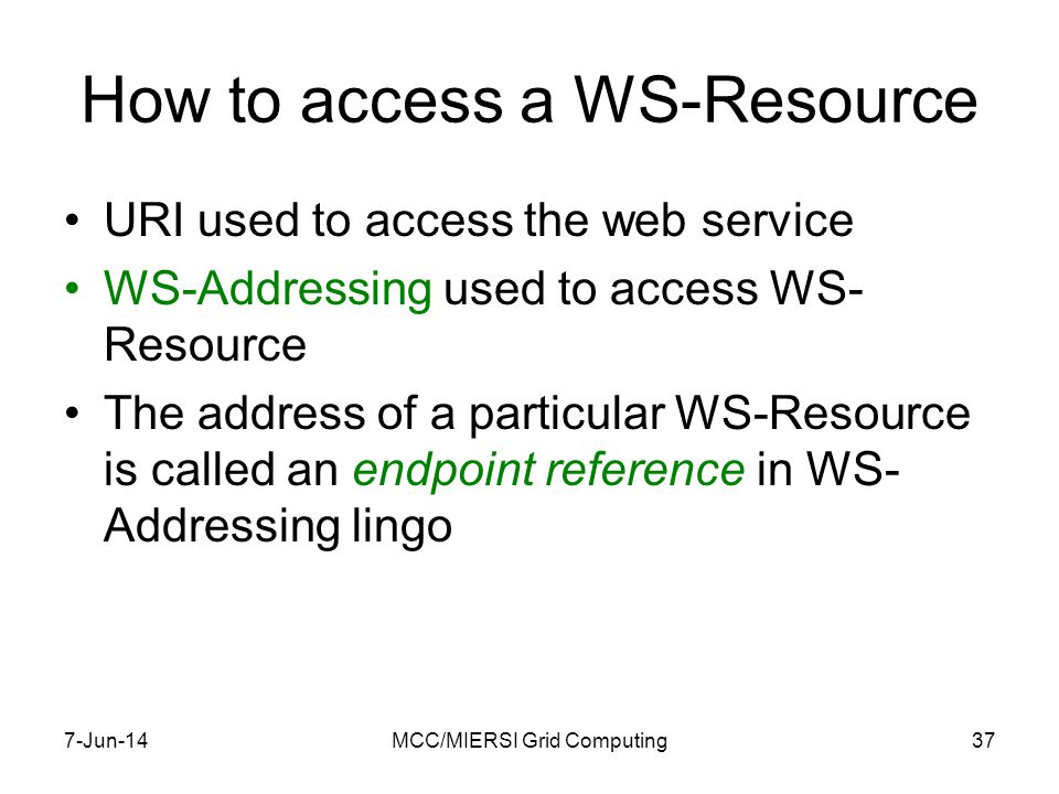 How to access a WS-Resource URI used to access the web service WS-Addressing used to access WS- Resource The address of a particular WS-Resource is called an endpoint reference in WS- Addressing lingo 7-Jun-14MCC/MIERSI Grid Computing37
