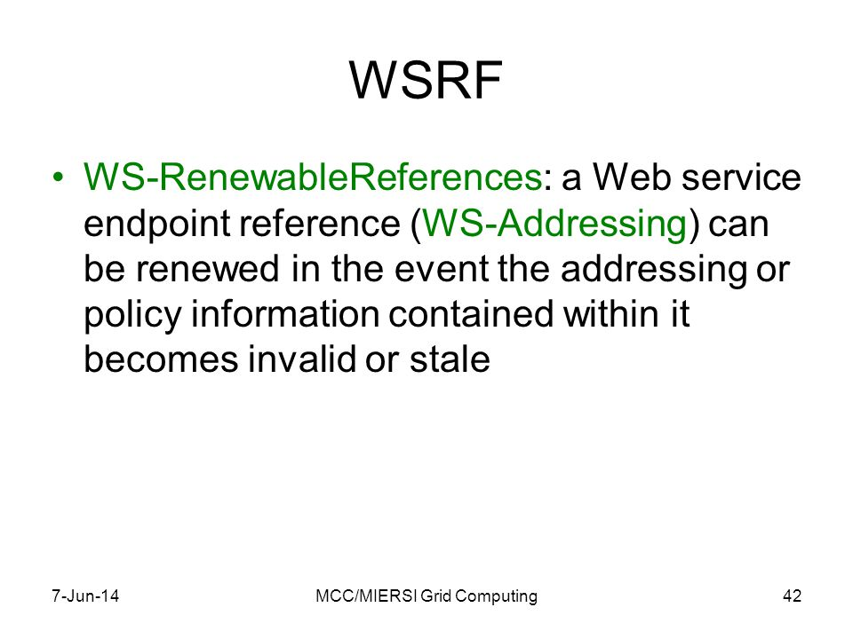 WSRF WS-RenewableReferences: a Web service endpoint reference (WS-Addressing) can be renewed in the event the addressing or policy information contained within it becomes invalid or stale 7-Jun-14MCC/MIERSI Grid Computing42