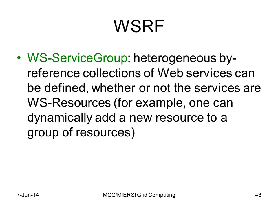 WSRF WS-ServiceGroup: heterogeneous by- reference collections of Web services can be defined, whether or not the services are WS-Resources (for example, one can dynamically add a new resource to a group of resources) 7-Jun-14MCC/MIERSI Grid Computing43