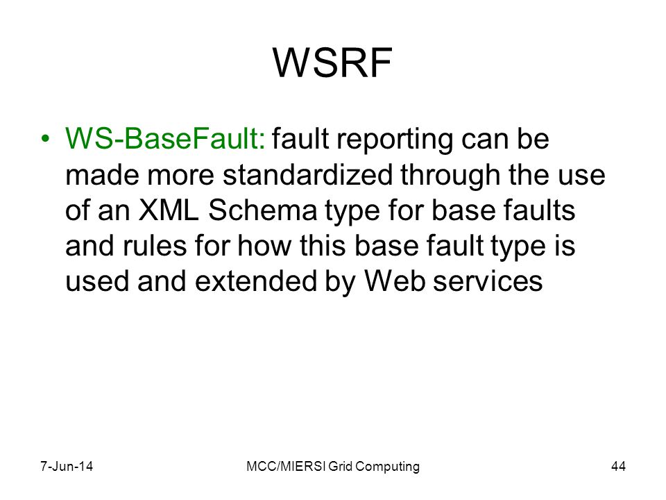 WSRF WS-BaseFault: fault reporting can be made more standardized through the use of an XML Schema type for base faults and rules for how this base fault type is used and extended by Web services 7-Jun-14MCC/MIERSI Grid Computing44