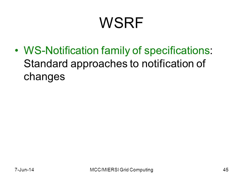WSRF WS-Notification family of specifications: Standard approaches to notification of changes 7-Jun-14MCC/MIERSI Grid Computing45